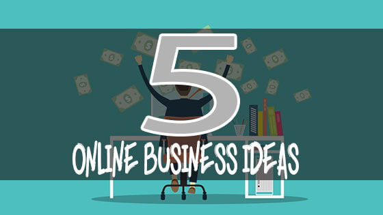 5 Online Business Ideas
